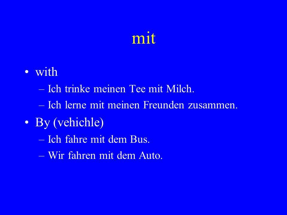 mit with –Ich trinke meinen Tee mit Milch. –Ich lerne mit meinen Freunden zusammen. By (vehichle) –Ich fahre mit dem Bus. –Wir fahren mit dem Auto.