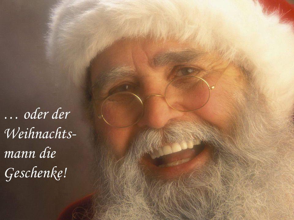 … oder der Weihnachts- mann die Geschenke!
