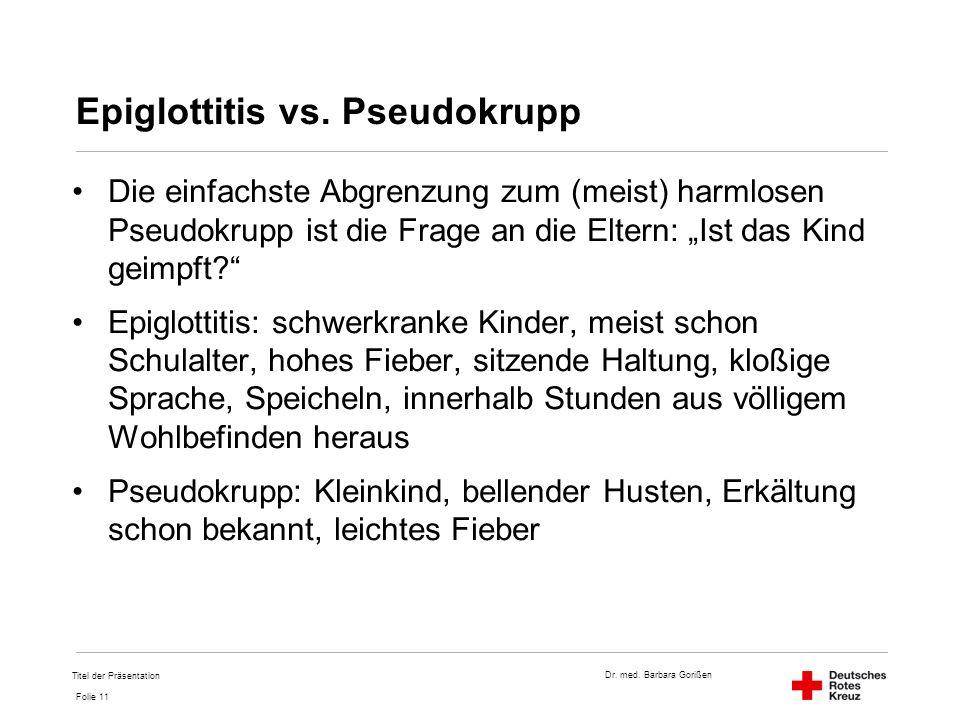 Dr. med. Barbara Gorißen Folie 11 Epiglottitis vs. Pseudokrupp Die einfachste Abgrenzung zum (meist) harmlosen Pseudokrupp ist die Frage an die Eltern