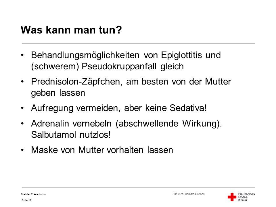 Dr. med. Barbara Gorißen Folie 12 Was kann man tun? Behandlungsmöglichkeiten von Epiglottitis und (schwerem) Pseudokruppanfall gleich Prednisolon-Zäpf