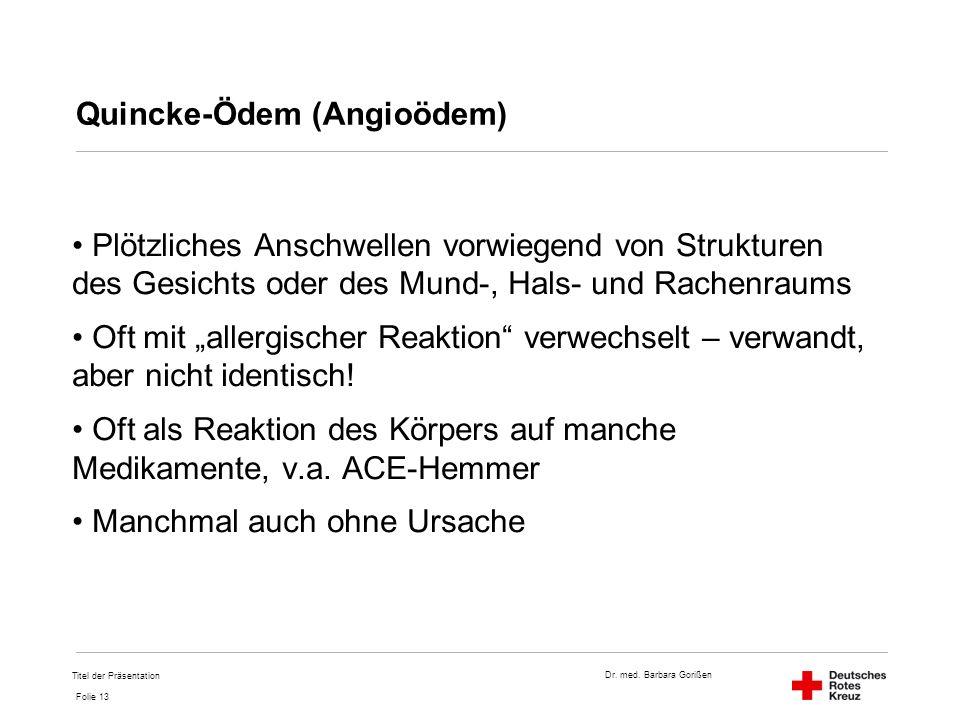 Dr. med. Barbara Gorißen Folie 13 Quincke-Ödem (Angioödem) Plötzliches Anschwellen vorwiegend von Strukturen des Gesichts oder des Mund-, Hals- und Ra
