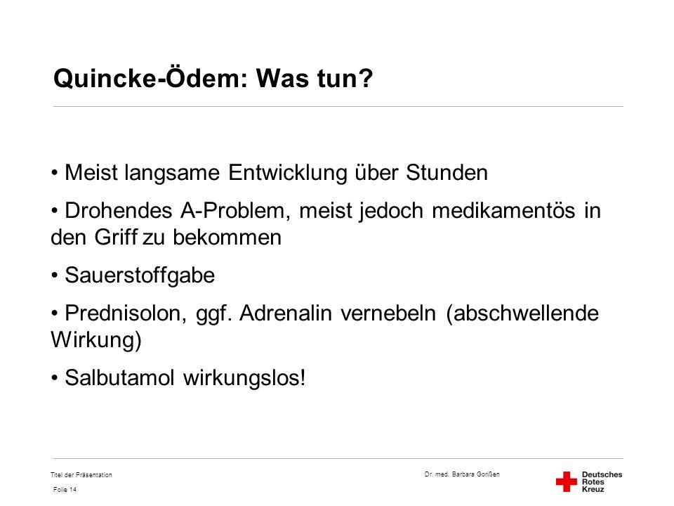 Dr. med. Barbara Gorißen Folie 14 Quincke-Ödem: Was tun? Meist langsame Entwicklung über Stunden Drohendes A-Problem, meist jedoch medikamentös in den