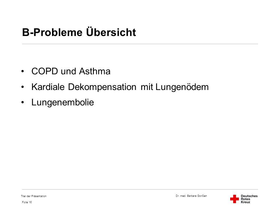 Dr. med. Barbara Gorißen Folie 16 B-Probleme Übersicht COPD und Asthma Kardiale Dekompensation mit Lungenödem Lungenembolie Titel der Präsentation