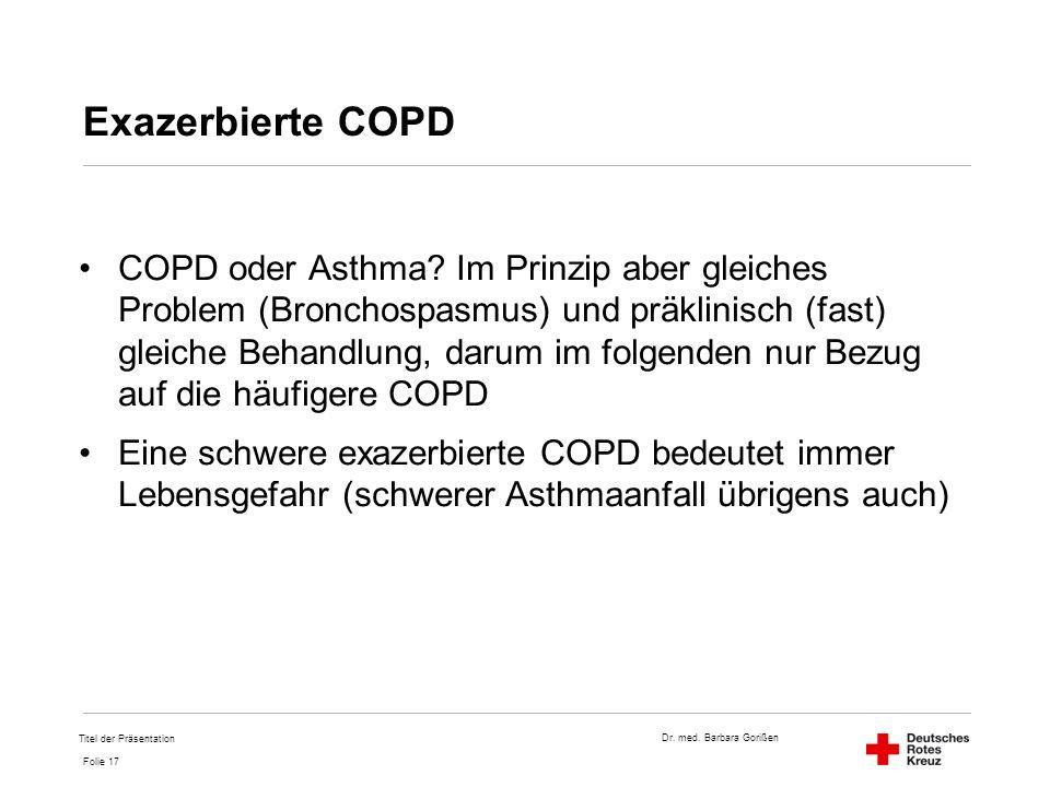 Dr. med. Barbara Gorißen Folie 17 Exazerbierte COPD COPD oder Asthma? Im Prinzip aber gleiches Problem (Bronchospasmus) und präklinisch (fast) gleiche
