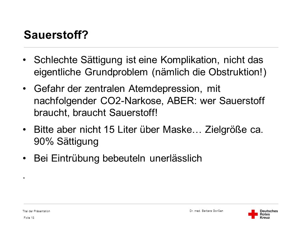 Dr. med. Barbara Gorißen Folie 18 Sauerstoff? Schlechte Sättigung ist eine Komplikation, nicht das eigentliche Grundproblem (nämlich die Obstruktion!)