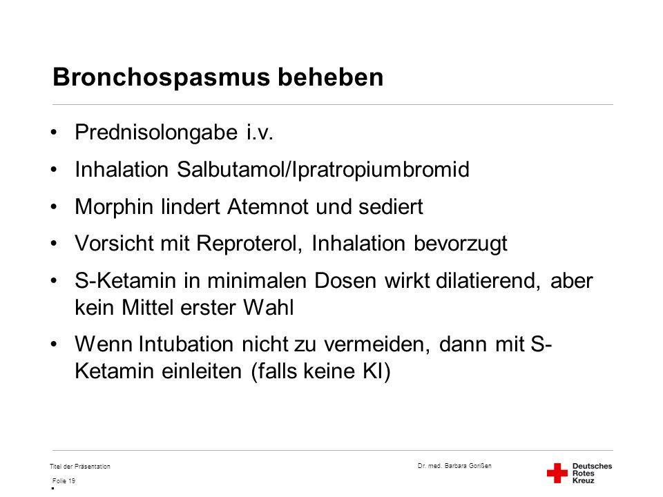 Dr. med. Barbara Gorißen Folie 19 Bronchospasmus beheben Prednisolongabe i.v. Inhalation Salbutamol/Ipratropiumbromid Morphin lindert Atemnot und sedi
