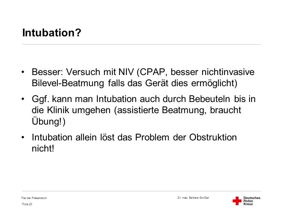Dr. med. Barbara Gorißen Folie 20 Intubation? Besser: Versuch mit NIV (CPAP, besser nichtinvasive Bilevel-Beatmung falls das Gerät dies ermöglicht) Gg