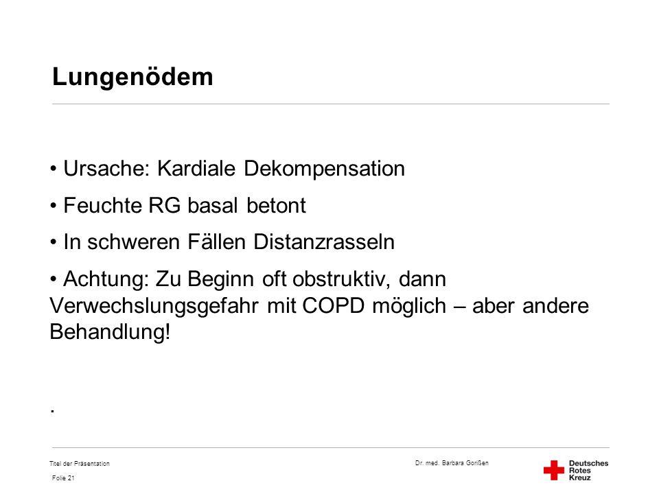 Dr. med. Barbara Gorißen Folie 21 Lungenödem Ursache: Kardiale Dekompensation Feuchte RG basal betont In schweren Fällen Distanzrasseln Achtung: Zu Be