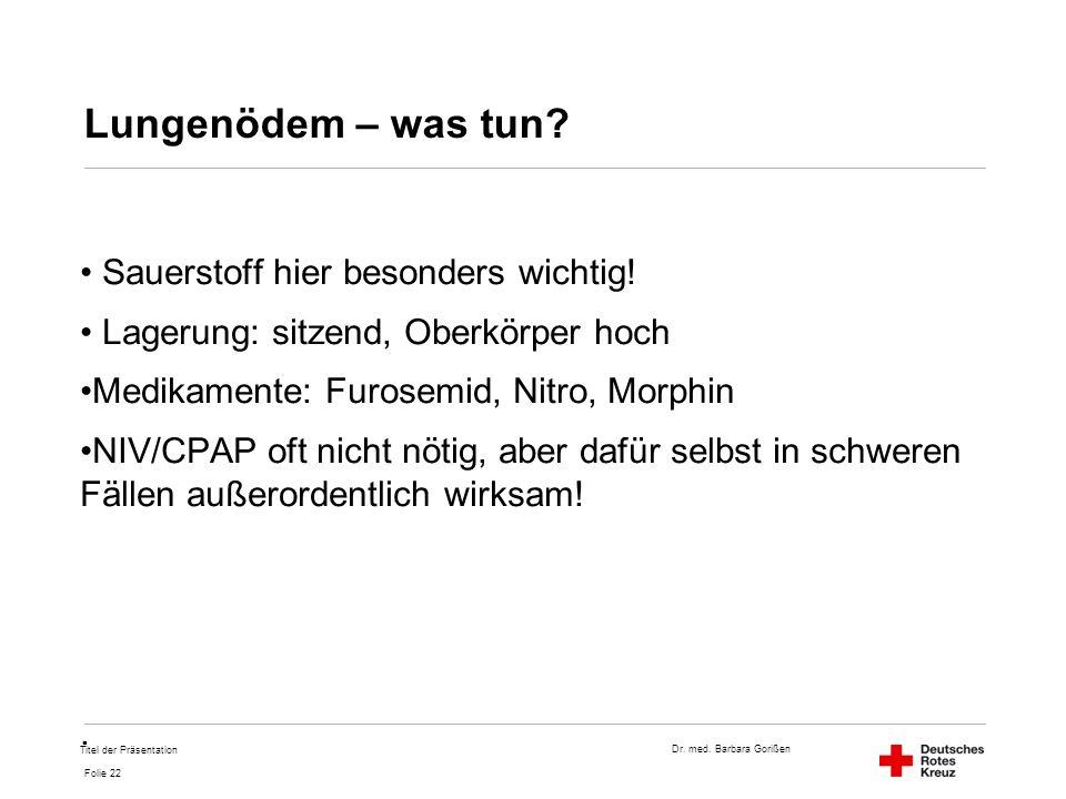 Dr. med. Barbara Gorißen Folie 22 Lungenödem – was tun? Sauerstoff hier besonders wichtig! Lagerung: sitzend, Oberkörper hoch Medikamente: Furosemid,