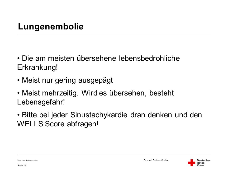 Dr. med. Barbara Gorißen Folie 23 Lungenembolie Die am meisten übersehene lebensbedrohliche Erkrankung! Meist nur gering ausgepägt Meist mehrzeitig. W