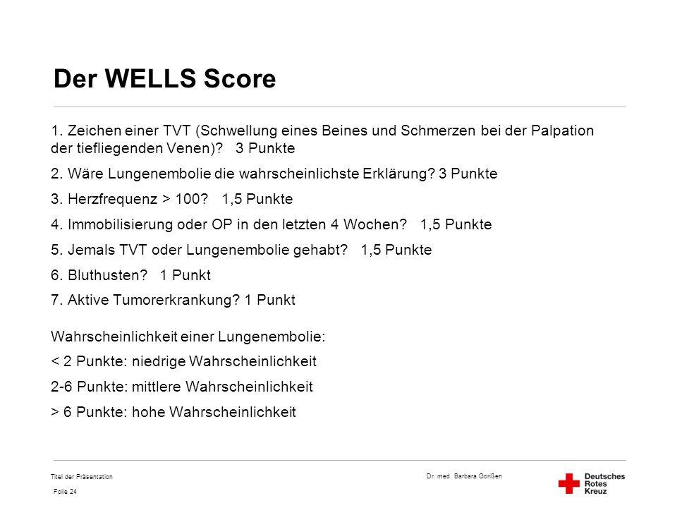 Dr. med. Barbara Gorißen Folie 24 Der WELLS Score 1. Zeichen einer TVT (Schwellung eines Beines und Schmerzen bei der Palpation der tiefliegenden Vene