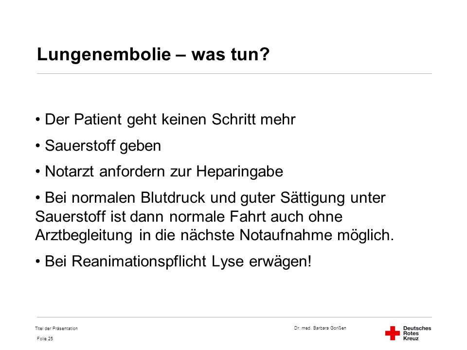 Dr. med. Barbara Gorißen Folie 25 Lungenembolie – was tun? Der Patient geht keinen Schritt mehr Sauerstoff geben Notarzt anfordern zur Heparingabe Bei