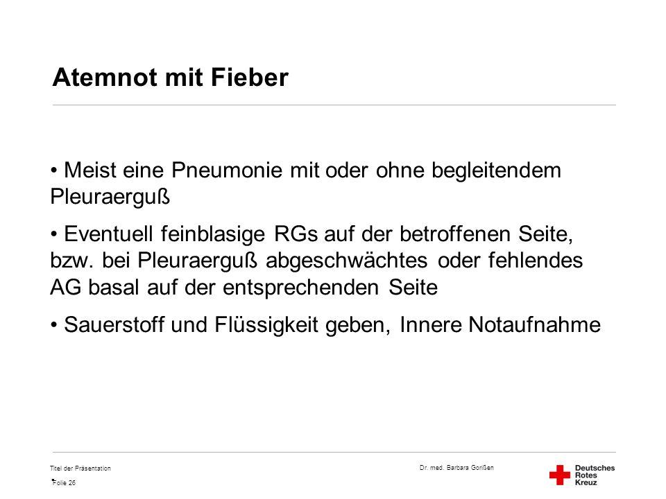 Dr. med. Barbara Gorißen Folie 26 Atemnot mit Fieber Meist eine Pneumonie mit oder ohne begleitendem Pleuraerguß Eventuell feinblasige RGs auf der bet