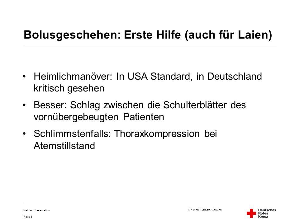 Dr. med. Barbara Gorißen Folie 6 Bolusgeschehen: Erste Hilfe (auch für Laien) Heimlichmanöver: In USA Standard, in Deutschland kritisch gesehen Besser