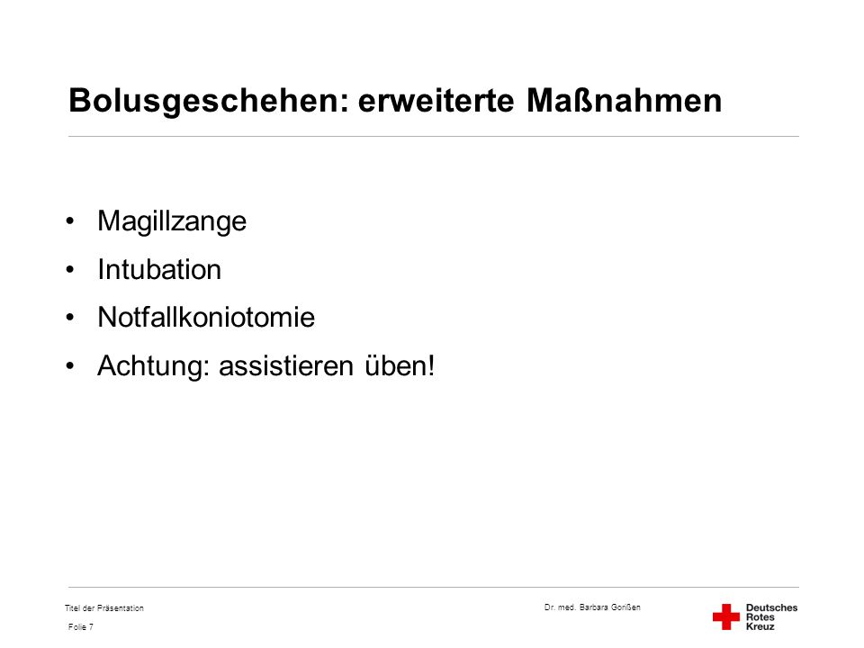 Dr. med. Barbara Gorißen Folie 7 Bolusgeschehen: erweiterte Maßnahmen Magillzange Intubation Notfallkoniotomie Achtung: assistieren üben! Titel der Pr