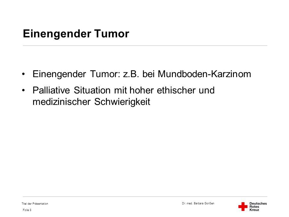 Dr. med. Barbara Gorißen Folie 8 Einengender Tumor Einengender Tumor: z.B. bei Mundboden-Karzinom Palliative Situation mit hoher ethischer und medizin