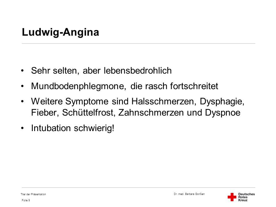Dr. med. Barbara Gorißen Folie 9 Ludwig-Angina Sehr selten, aber lebensbedrohlich Mundbodenphlegmone, die rasch fortschreitet Weitere Symptome sind Ha