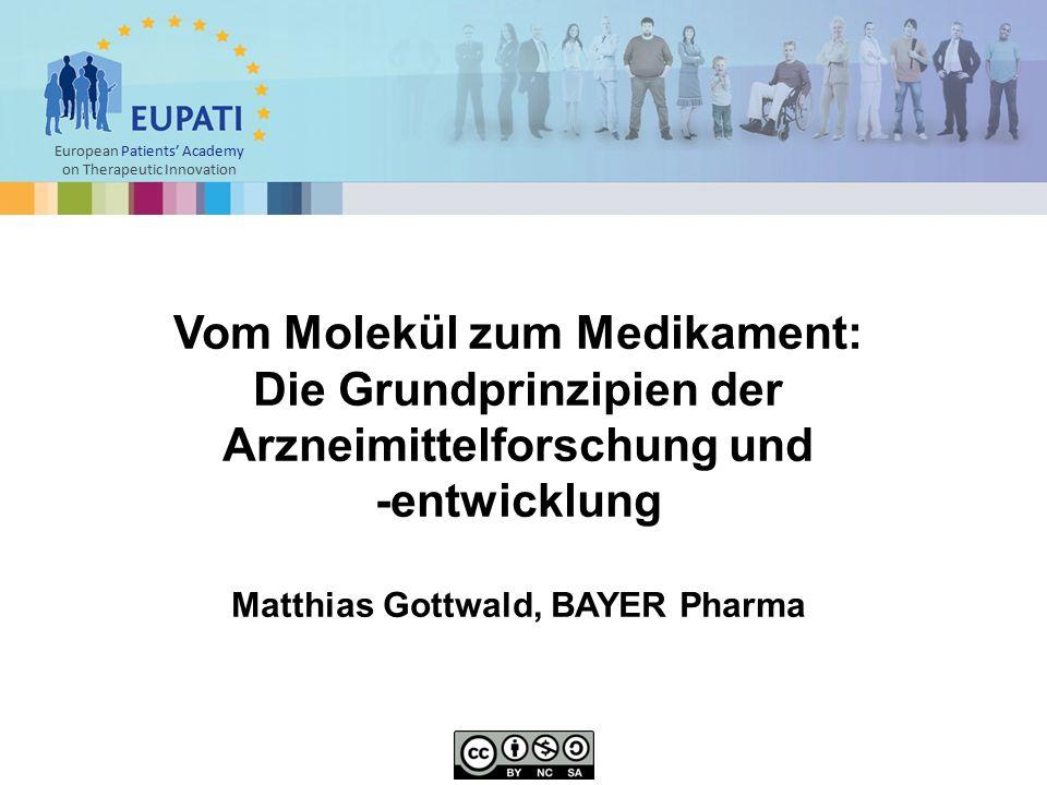 European Patients' Academy on Therapeutic Innovation Vom Molekül zum Medikament: Die Grundprinzipien der Arzneimittelforschung und -entwicklung Matthias Gottwald, BAYER Pharma