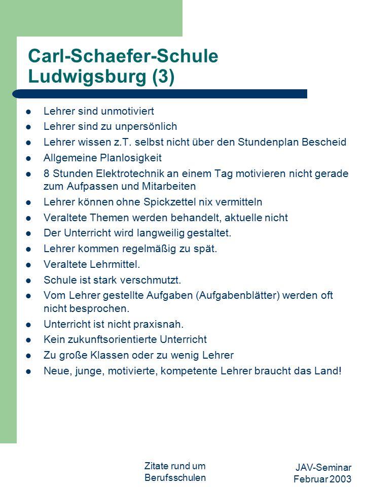 JAV-Seminar Februar 2003 Zitate rund um Berufsschulen Carl-Schaefer-Schule Ludwigsburg (3) Lehrer sind unmotiviert Lehrer sind zu unpersönlich Lehrer wissen z.T.