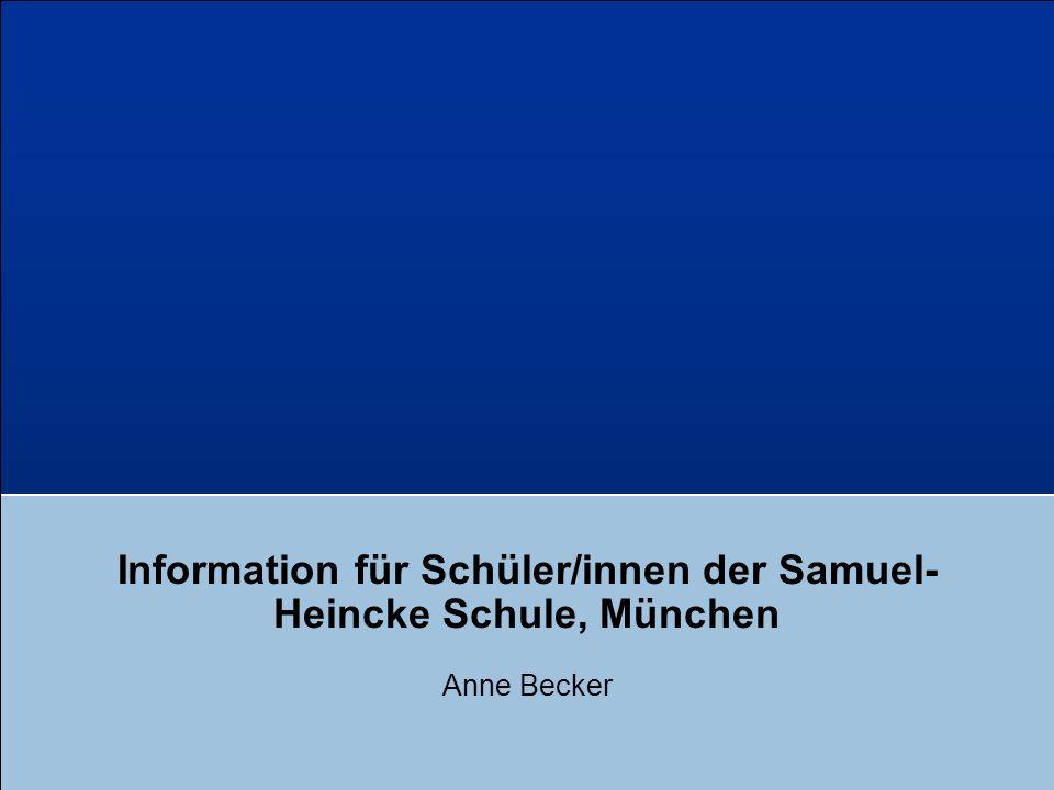 Information für Schüler/innen der Samuel- Heincke Schule, München Anne Becker