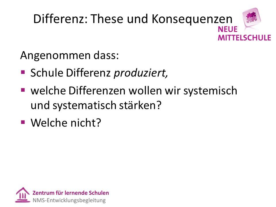 Differenz: These und Konsequenzen Angenommen dass:  Schule Differenz produziert,  welche Differenzen wollen wir systemisch und systematisch stärken.