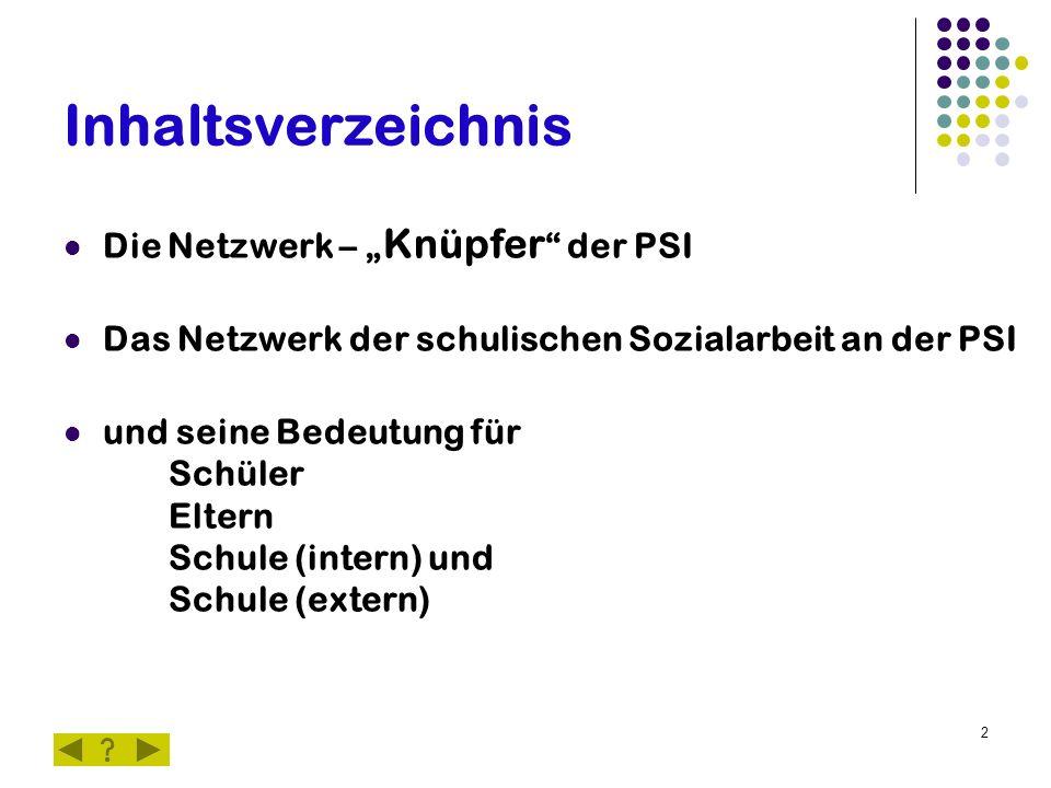 """2 Inhaltsverzeichnis Die Netzwerk – """" Knüpfer """" der PSI Das Netzwerk der schulischen Sozialarbeit an der PSI und seine Bedeutung für Schüler Eltern Sc"""