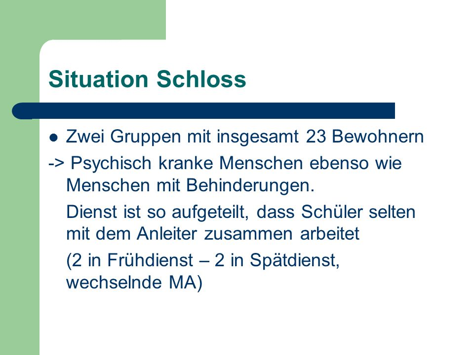 Situation Schloss Zwei Gruppen mit insgesamt 23 Bewohnern -> Psychisch kranke Menschen ebenso wie Menschen mit Behinderungen.