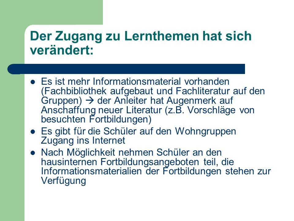 Der Zugang zu Lernthemen hat sich verändert: Es ist mehr Informationsmaterial vorhanden (Fachbibliothek aufgebaut und Fachliteratur auf den Gruppen) 
