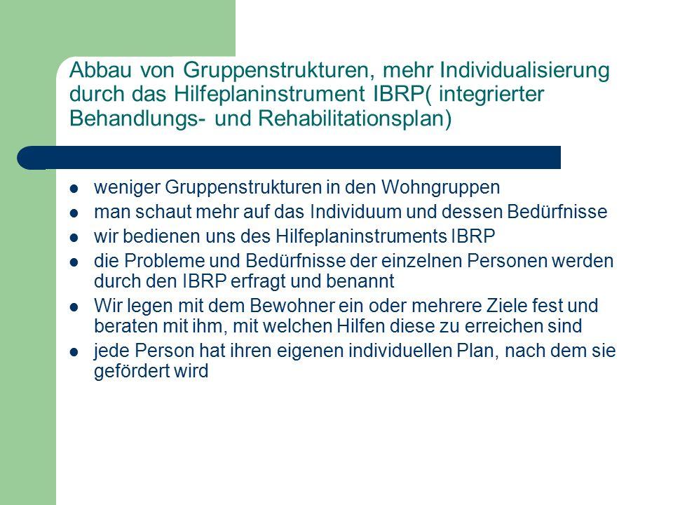 Abbau von Gruppenstrukturen, mehr Individualisierung durch das Hilfeplaninstrument IBRP( integrierter Behandlungs- und Rehabilitationsplan) weniger Gr