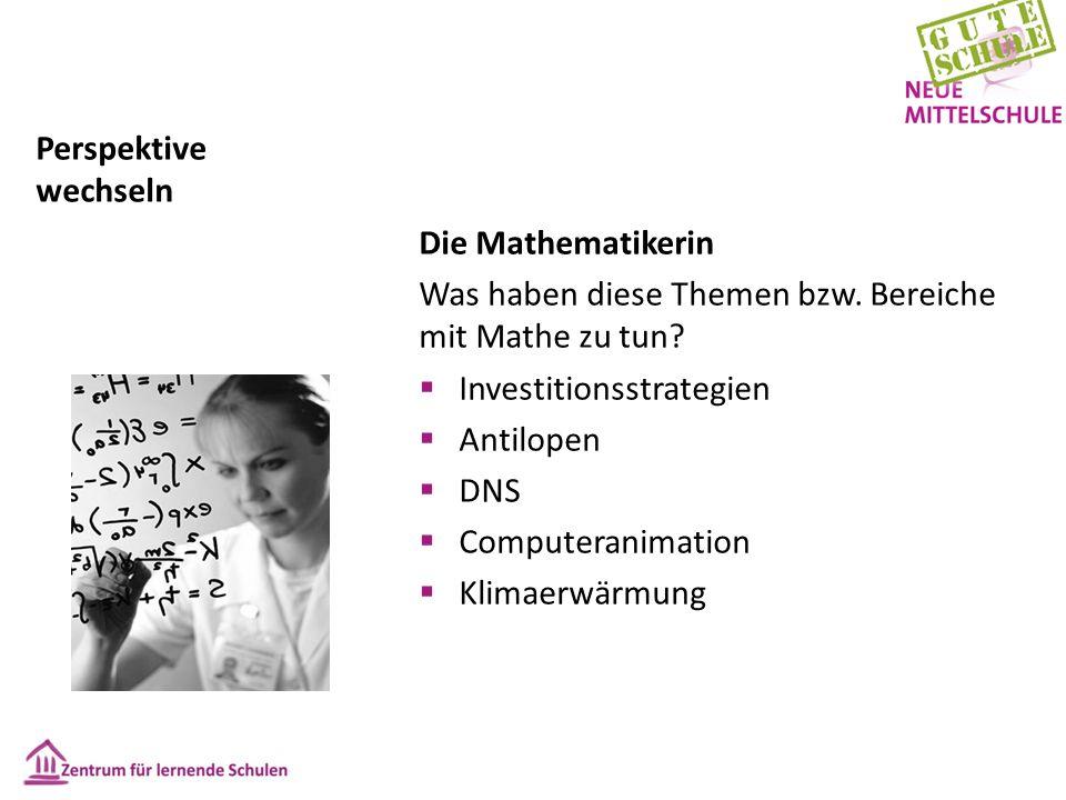 Perspektive wechseln Die Mathematikerin Was haben diese Themen bzw. Bereiche mit Mathe zu tun?  Investitionsstrategien  Antilopen  DNS  Computeran