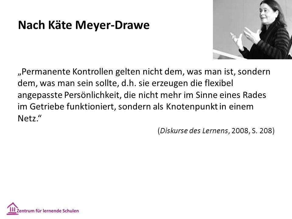 """Nach Käte Meyer-Drawe """"Permanente Kontrollen gelten nicht dem, was man ist, sondern dem, was man sein sollte, d.h. sie erzeugen die flexibel angepasst"""