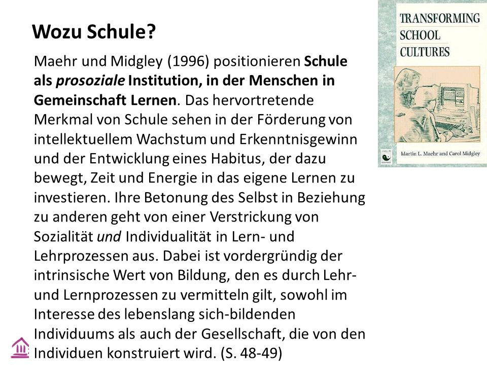 Wozu Schule? Maehr und Midgley (1996) positionieren Schule als prosoziale Institution, in der Menschen in Gemeinschaft Lernen. Das hervortretende Merk