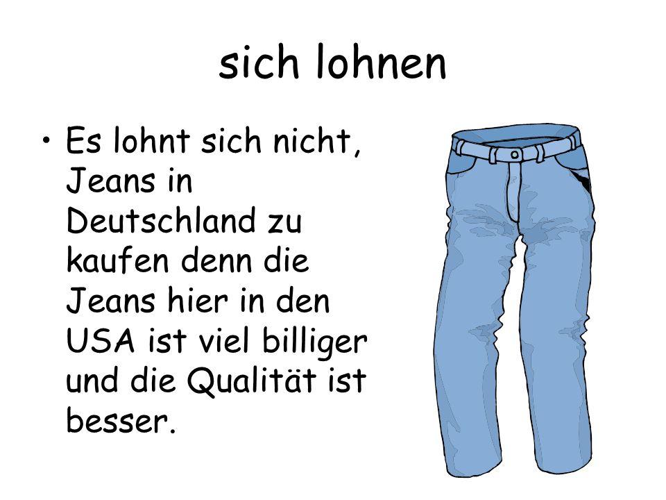 sich lohnen Es lohnt sich nicht, Jeans in Deutschland zu kaufen denn die Jeans hier in den USA ist viel billiger und die Qualität ist besser.