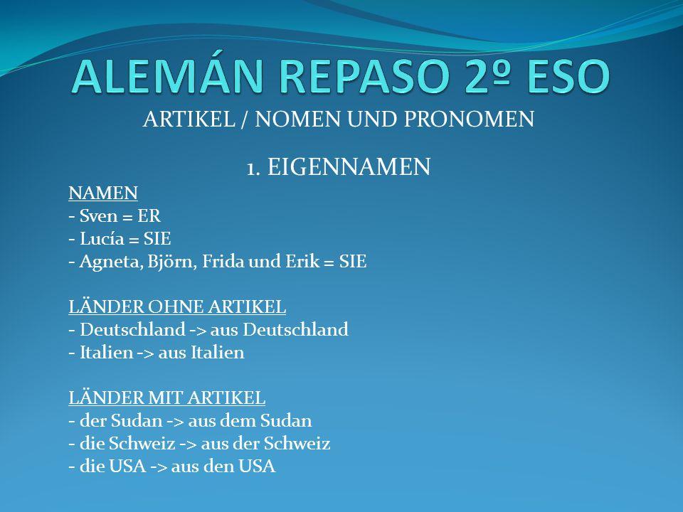 ARTIKEL / NOMEN UND PRONOMEN 1. EIGENNAMEN NAMEN - Sven = ER - Lucía = SIE - Agneta, Björn, Frida und Erik = SIE LÄNDER OHNE ARTIKEL - Deutschland ->