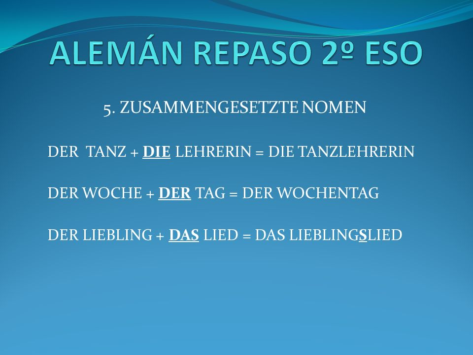 5. ZUSAMMENGESETZTE NOMEN DER TANZ + DIE LEHRERIN = DIE TANZLEHRERIN DER WOCHE + DER TAG = DER WOCHENTAG DER LIEBLING + DAS LIED = DAS LIEBLINGSLIED