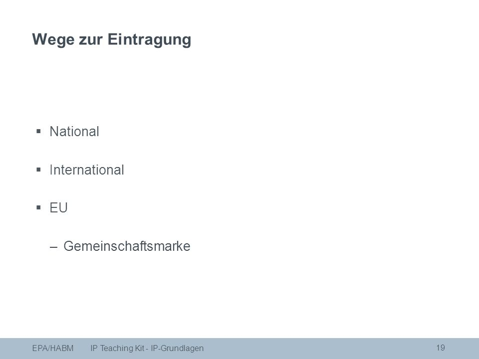  National  International  EU –Gemeinschaftsmarke 19 EPA/HABM IP Teaching Kit - IP-Grundlagen Wege zur Eintragung