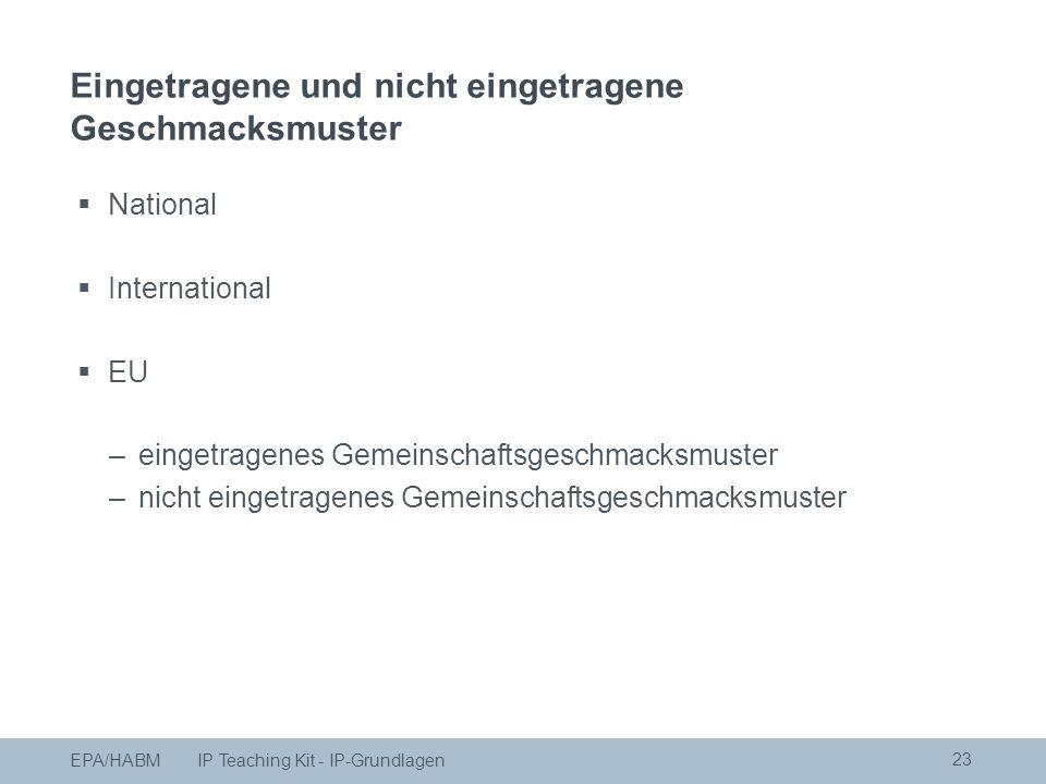  National  International  EU –eingetragenes Gemeinschaftsgeschmacksmuster –nicht eingetragenes Gemeinschaftsgeschmacksmuster 23 EPA/HABM IP Teaching Kit - IP-Grundlagen Eingetragene und nicht eingetragene Geschmacksmuster