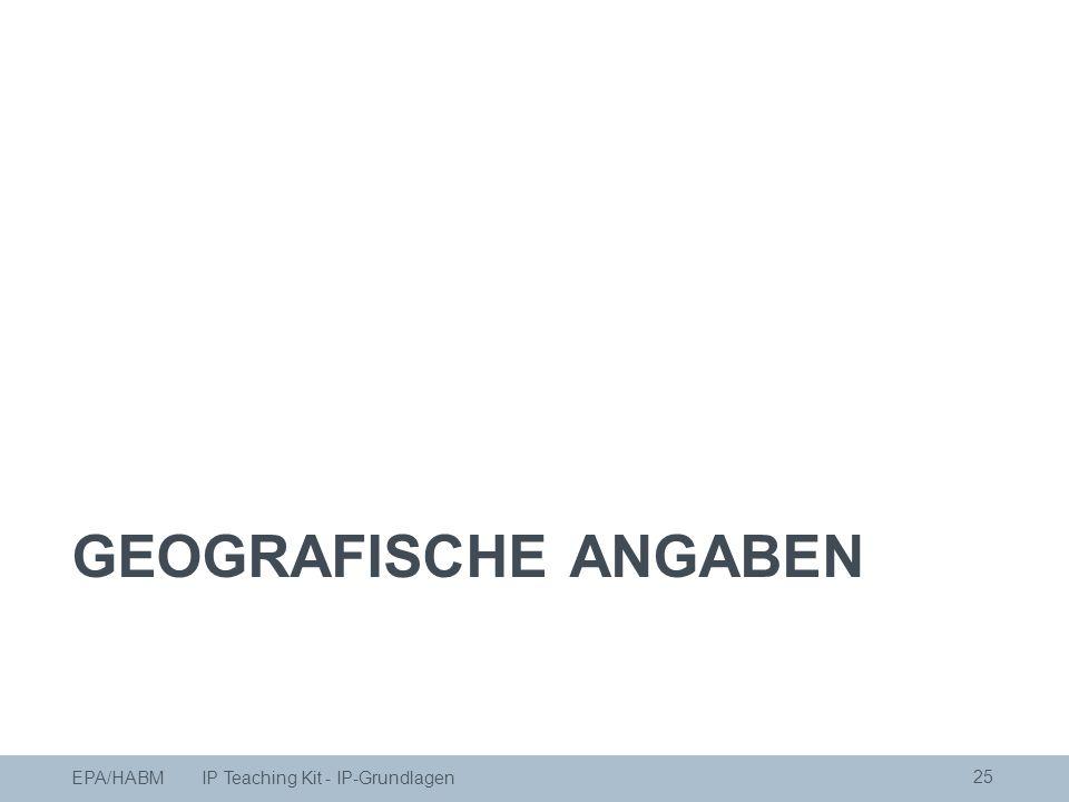 GEOGRAFISCHE ANGABEN 25 EPA/HABM IP Teaching Kit - IP-Grundlagen