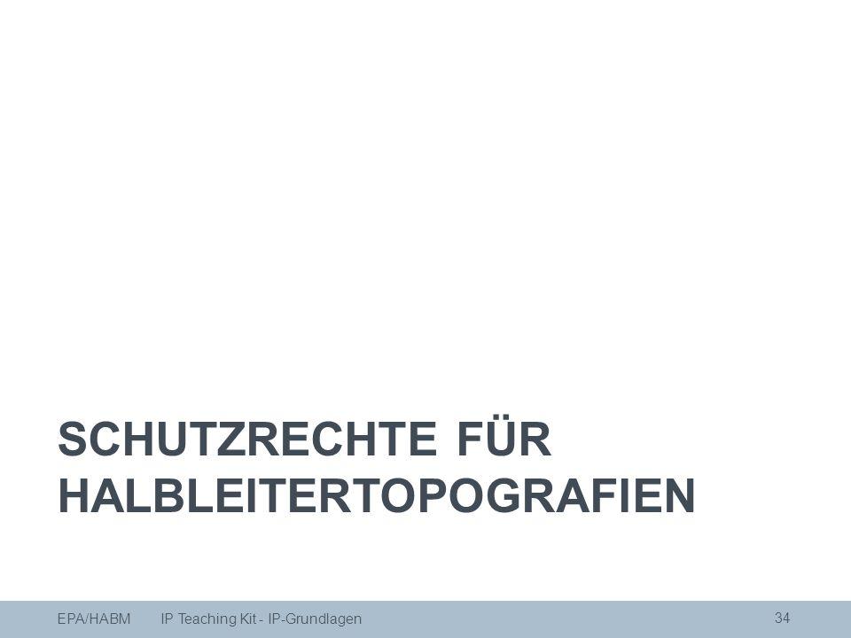 34 SCHUTZRECHTE FÜR HALBLEITERTOPOGRAFIEN EPA/HABM IP Teaching Kit - IP-Grundlagen