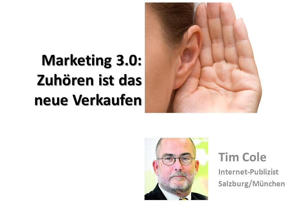 Marketing 3.0: Zuhören ist das neue Verkaufen Tim Cole Internet-Publizist Salzburg/München