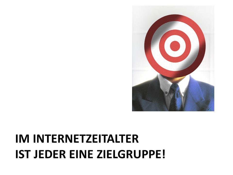 IM INTERNETZEITALTER IST JEDER EINE ZIELGRUPPE!