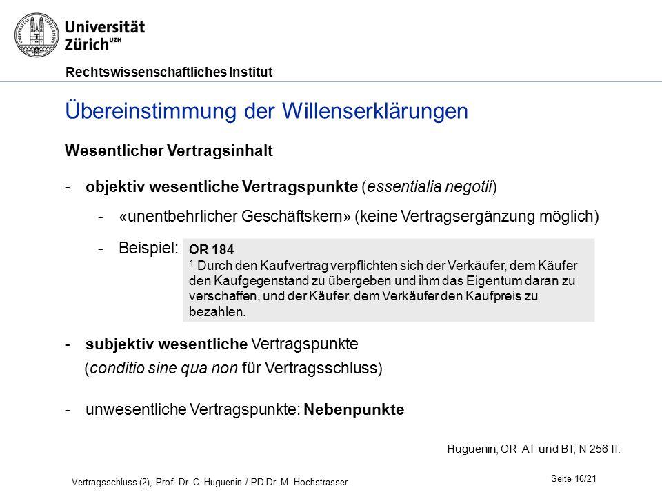 Rechtswissenschaftliches Institut Seite 16/21 Wesentlicher Vertragsinhalt -objektiv wesentliche Vertragspunkte (essentialia negotii) -«unentbehrlicher Geschäftskern» (keine Vertragsergänzung möglich) -Beispiel: -subjektiv wesentliche Vertragspunkte (conditio sine qua non für Vertragsschluss) -unwesentliche Vertragspunkte: Nebenpunkte Huguenin, OR AT und BT, N 256 ff.