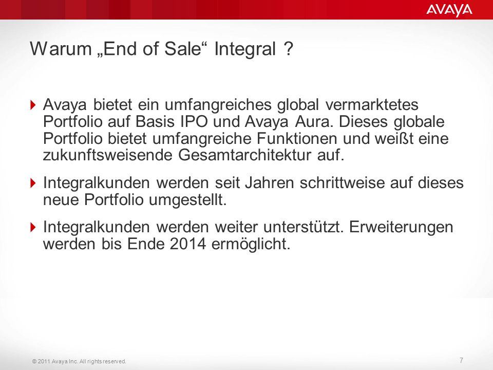 "© 2011 Avaya Inc. All rights reserved. 7 Warum ""End of Sale"" Integral ?  Avaya bietet ein umfangreiches global vermarktetes Portfolio auf Basis IPO u"