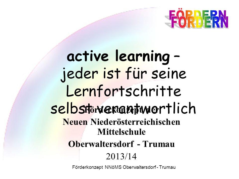 Förderkonzept NNöMS Oberwaltersdorf - Trumau active learning – jeder ist für seine Lernfortschritte selbst verantwortlich Förderkonzept der Neuen Niederösterreichischen Mittelschule Oberwaltersdorf - Trumau 2013/14
