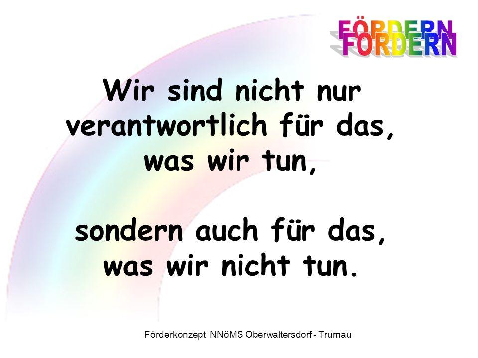 Förderkonzept NNöMS Oberwaltersdorf - Trumau Wir sind nicht nur verantwortlich für das, was wir tun, sondern auch für das, was wir nicht tun.