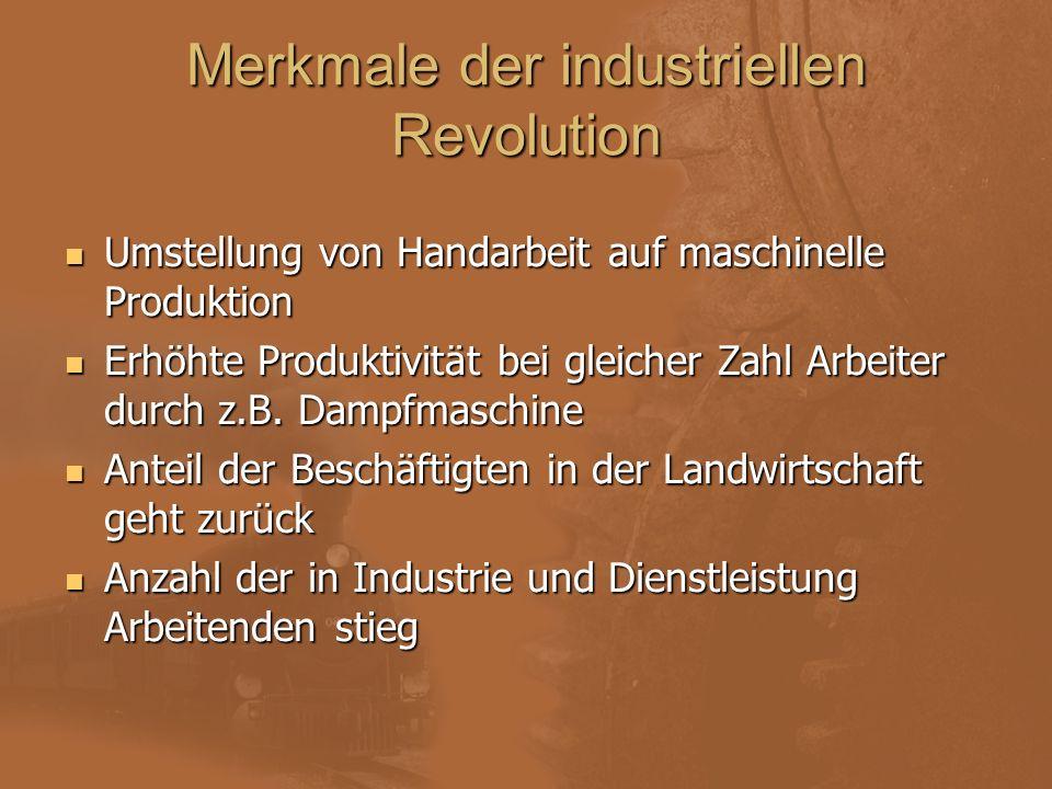 Merkmale der industriellen Revolution Umstellung von Handarbeit auf maschinelle Produktion Erhöhte Produktivität bei gleicher Zahl Arbeiter durch z.B.