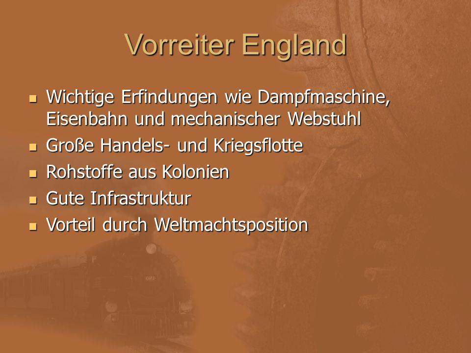 Vorreiter England Wichtige Erfindungen wie Dampfmaschine, Eisenbahn und mechanischer Webstuhl Große Handels- und Kriegsflotte Rohstoffe aus Kolonien G