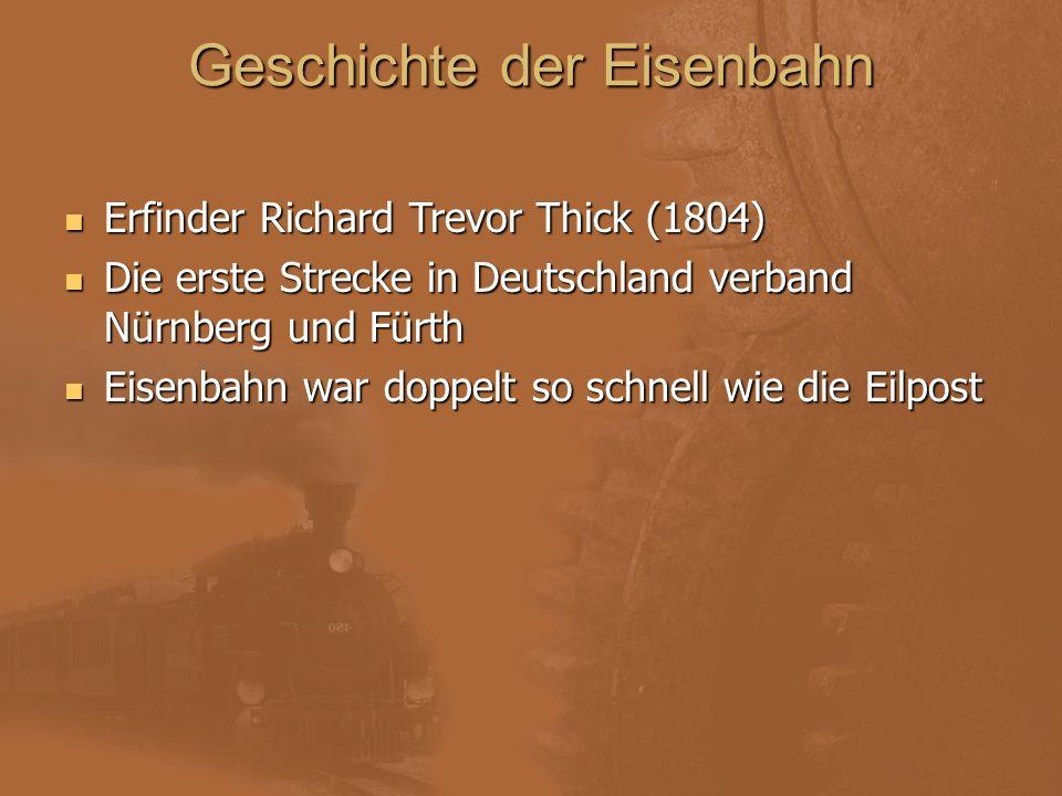 Geschichte der Eisenbahn Erfinder Richard Trevor Thick (1804) Die erste Strecke in Deutschland verband Nürnberg und Fürth Eisenbahn war doppelt so sch