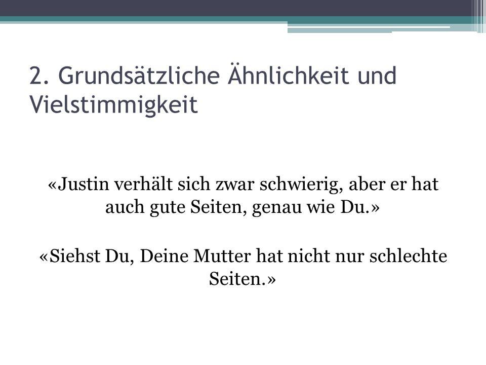 2. Grundsätzliche Ähnlichkeit und Vielstimmigkeit «Justin verhält sich zwar schwierig, aber er hat auch gute Seiten, genau wie Du.» «Siehst Du, Deine