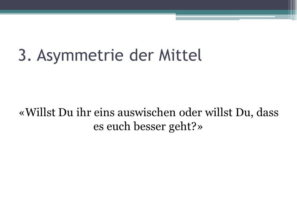 3. Asymmetrie der Mittel «Willst Du ihr eins auswischen oder willst Du, dass es euch besser geht »